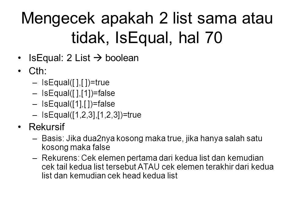 Mengecek apakah 2 list sama atau tidak, IsEqual, hal 70 IsEqual: 2 List  boolean Cth: –IsEqual([ ],[ ])=true –IsEqual([ ],[1])=false –IsEqual([1],[ ]