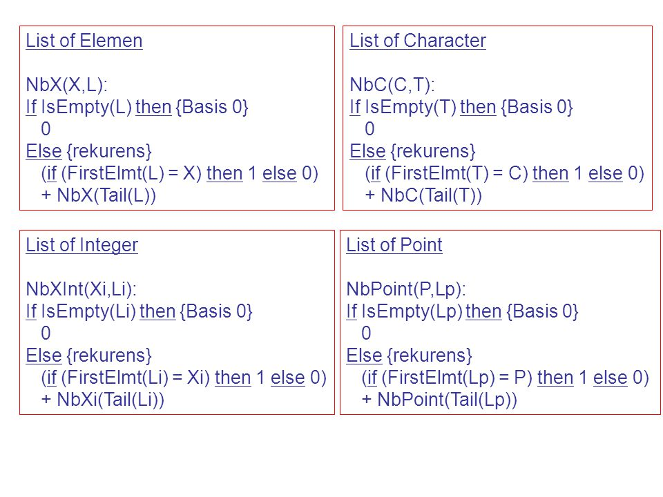 List of Elemen NbX(X,L): If IsEmpty(L) then {Basis 0} 0 Else {rekurens} (if (FirstElmt(L) = X) then 1 else 0) + NbX(Tail(L)) List of Integer NbXInt(Xi