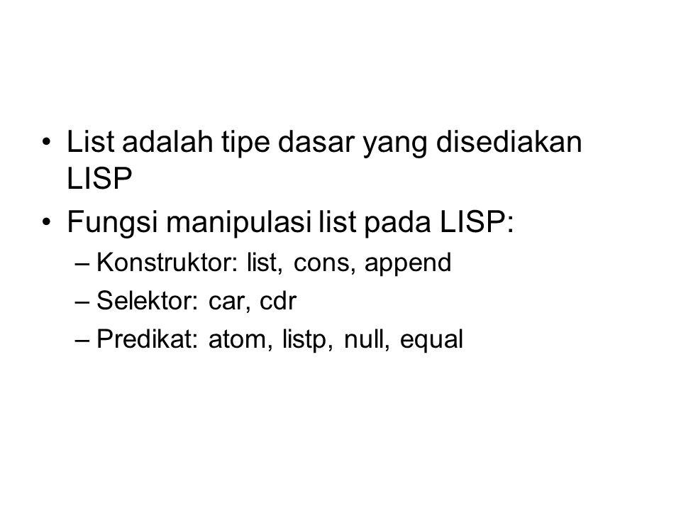 List adalah tipe dasar yang disediakan LISP Fungsi manipulasi list pada LISP: –Konstruktor: list, cons, append –Selektor: car, cdr –Predikat: atom, li