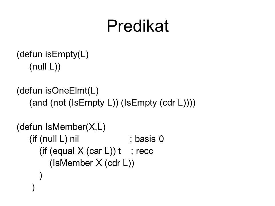 Predikat (defun isEmpty(L) (null L)) (defun isOneElmt(L) (and (not (IsEmpty L)) (IsEmpty (cdr L)))) (defun IsMember(X,L) (if (null L) nil ; basis 0 (i