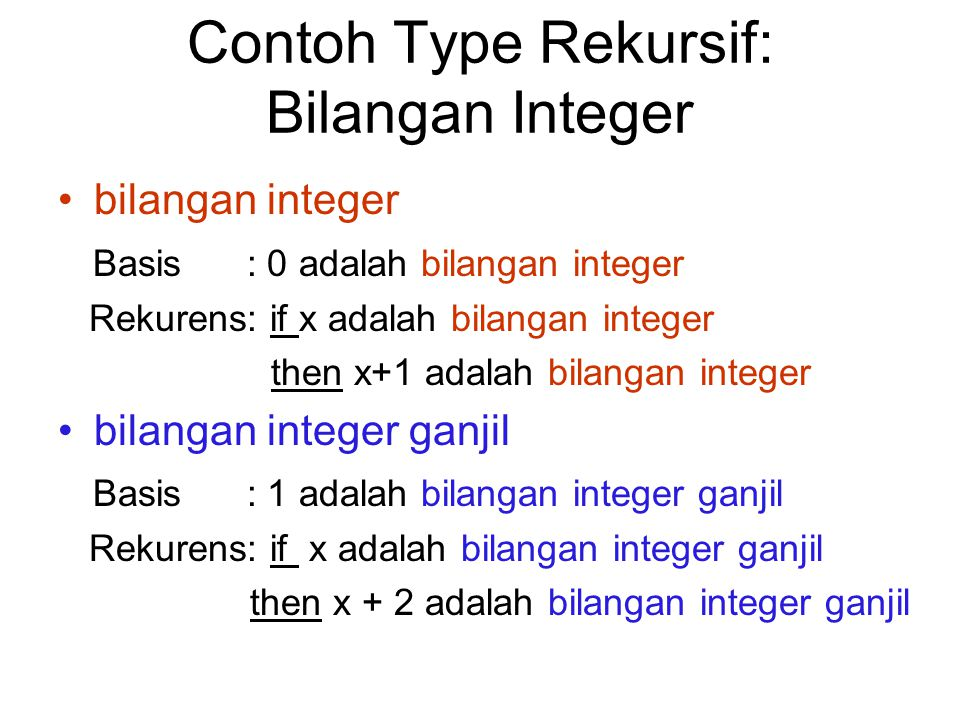 Contoh Type Rekursif: Bilangan Integer bilangan integer Basis : 0 adalah bilangan integer Rekurens: if x adalah bilangan integer then x+1 adalah bilan