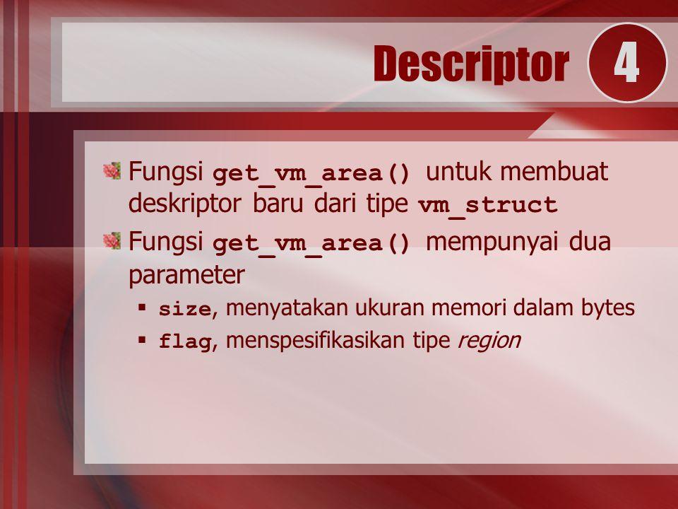 Fungsi get_vm_area() untuk membuat deskriptor baru dari tipe vm_struct Fungsi get_vm_area() mempunyai dua parameter  size, menyatakan ukuran memori dalam bytes  flag, menspesifikasikan tipe region Descriptor 4
