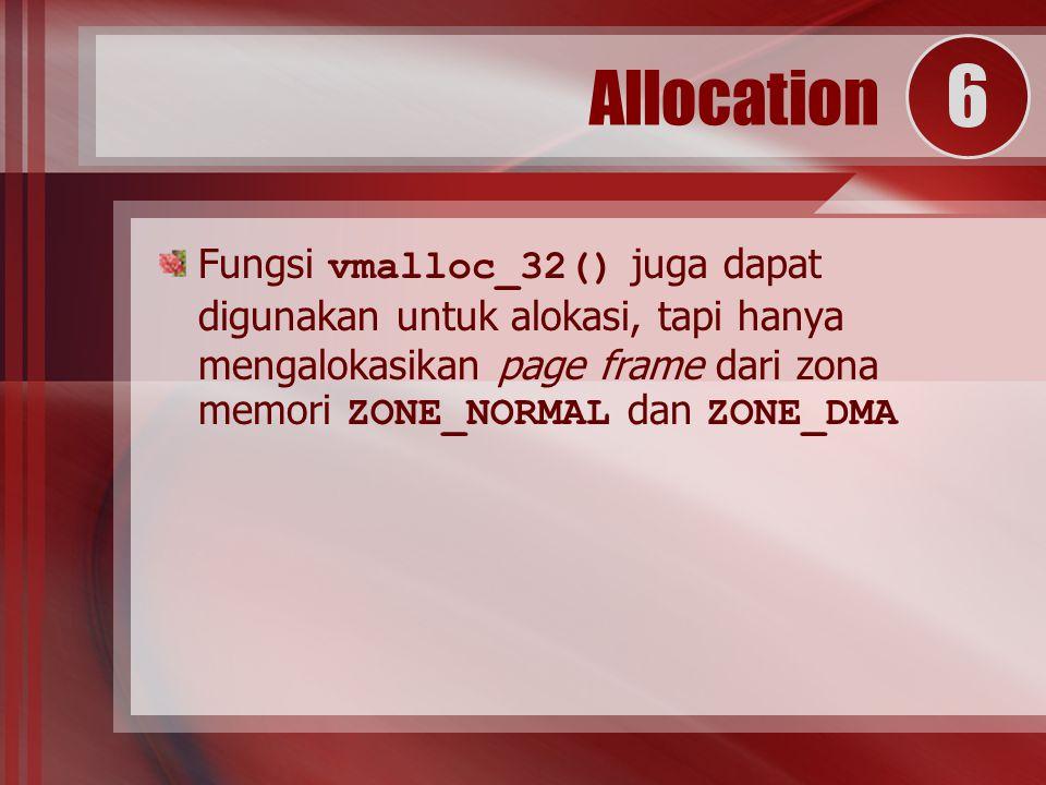 Fungsi vmalloc_32() juga dapat digunakan untuk alokasi, tapi hanya mengalokasikan page frame dari zona memori ZONE_NORMAL dan ZONE_DMA Allocation 6