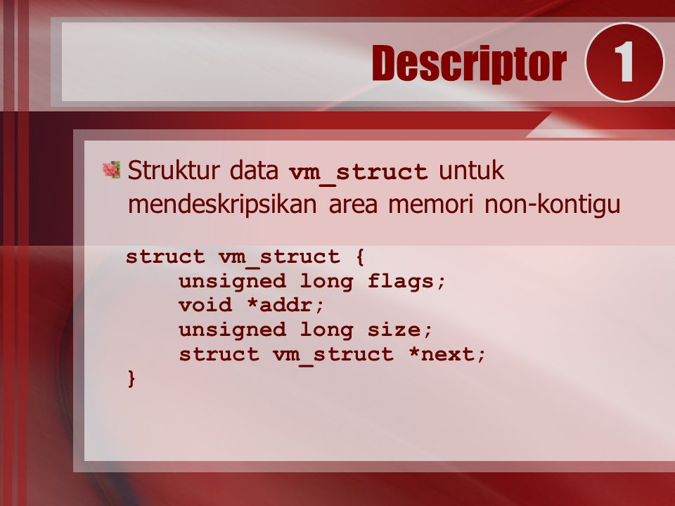Struktur data vm_struct untuk mendeskripsikan area memori non-kontigu struct vm_struct { unsigned long flags; void *addr; unsigned long size; struct vm_struct *next; } Descriptor 1