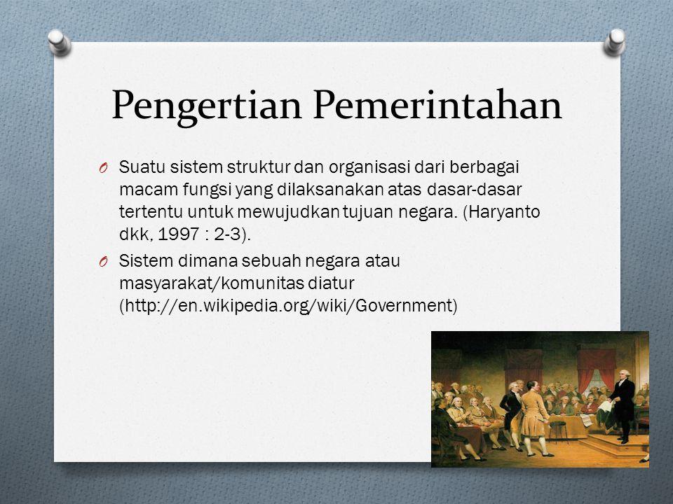 Pengertian Pemerintahan O Suatu sistem struktur dan organisasi dari berbagai macam fungsi yang dilaksanakan atas dasar-dasar tertentu untuk mewujudkan