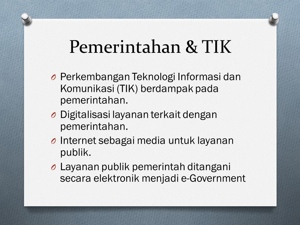 Pemerintahan & TIK O Perkembangan Teknologi Informasi dan Komunikasi (TIK) berdampak pada pemerintahan. O Digitalisasi layanan terkait dengan pemerint