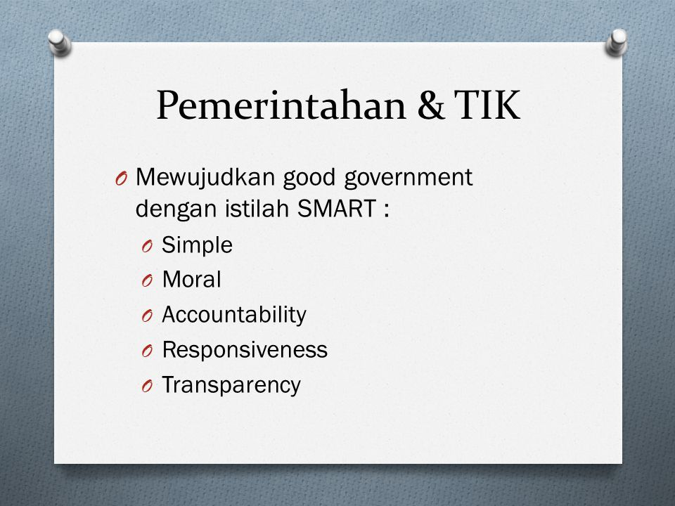 Pemerintahan & TIK O Mewujudkan good government dengan istilah SMART : O Simple O Moral O Accountability O Responsiveness O Transparency