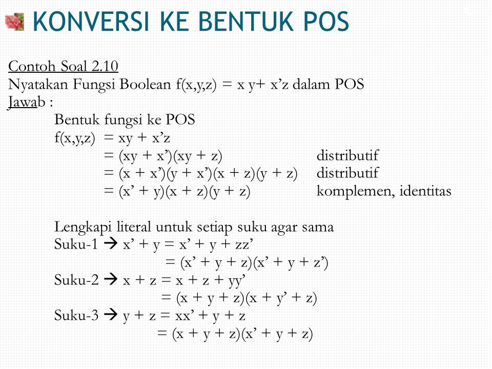 KONVERSI KE BENTUK POS Contoh Soal 2.10 Nyatakan Fungsi Boolean f(x,y,z) = x y+ x'z dalam POS Jawab : Bentuk fungsi ke POS f(x,y,z) = xy + x'z = (xy +