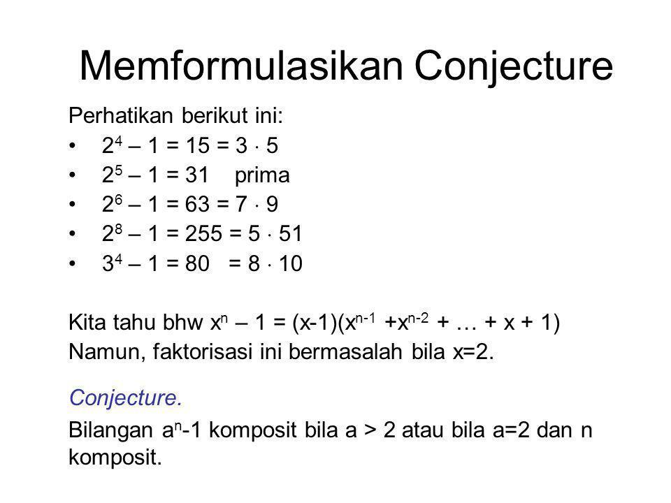 Memformulasikan Conjecture Perhatikan berikut ini: 2 4 – 1 = 15 = 3  5 2 5 – 1 = 31 prima 2 6 – 1 = 63 = 7  9 2 8 – 1 = 255 = 5  51 3 4 – 1 = 80 = 8  10 Kita tahu bhw x n – 1 = (x-1)(x n-1 +x n-2 + … + x + 1) Namun, faktorisasi ini bermasalah bila x=2.