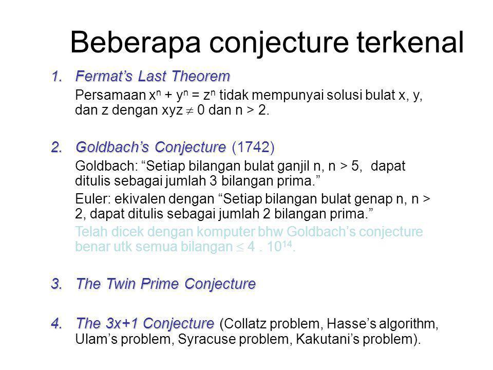 Beberapa conjecture terkenal 1.Fermat's Last Theorem Persamaan x n + y n = z n tidak mempunyai solusi bulat x, y, dan z dengan xyz  0 dan n > 2.