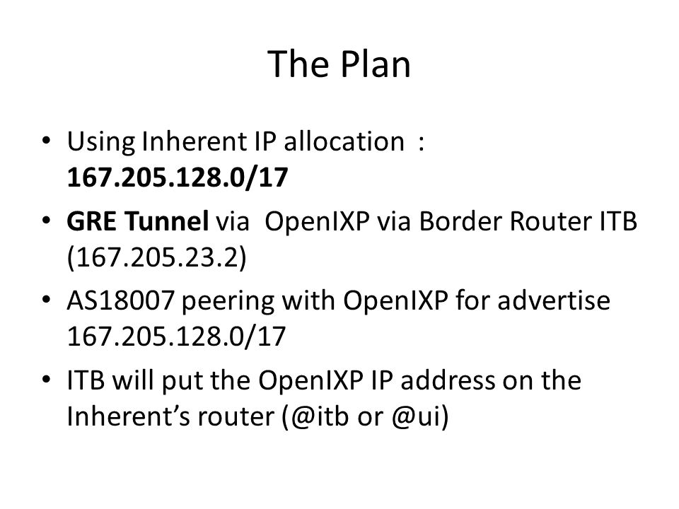 The Plan Using Inherent IP allocation : 167.205.128.0/17 GRE Tunnel via OpenIXP via Border Router ITB (167.205.23.2) AS18007 peering with OpenIXP for