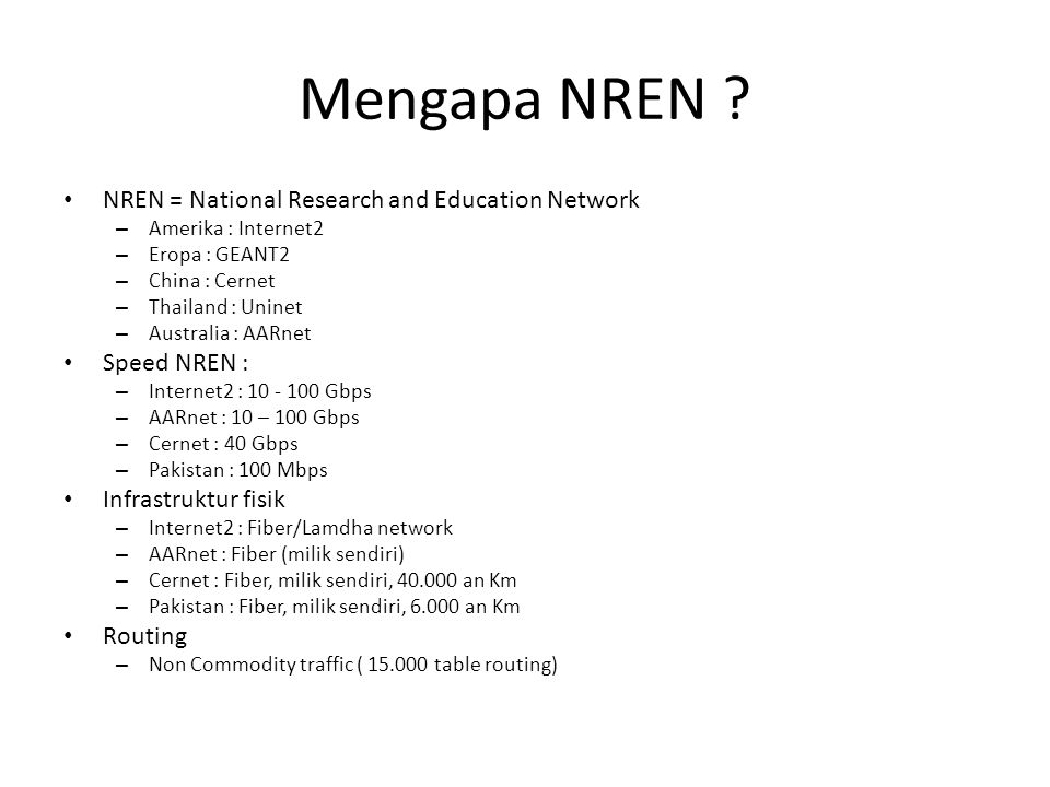 Mengapa NREN ? NREN = National Research and Education Network – Amerika : Internet2 – Eropa : GEANT2 – China : Cernet – Thailand : Uninet – Australia