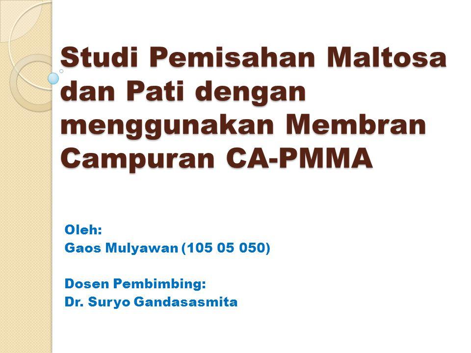 Studi Pemisahan Maltosa dan Pati dengan menggunakan Membran Campuran CA-PMMA Oleh: Gaos Mulyawan (105 05 050) Dosen Pembimbing: Dr.