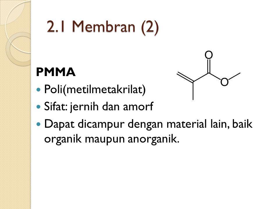 2.1 Membran (2) PMMA Poli(metilmetakrilat) Sifat: jernih dan amorf Dapat dicampur dengan material lain, baik organik maupun anorganik.
