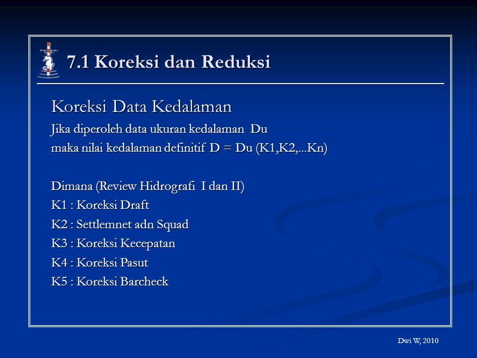 7.1 Koreksi dan Reduksi Koreksi Data Kedalaman Jika diperoleh data ukuran kedalaman Du maka nilai kedalaman definitif D = Du (K1,K2,...Kn) Dimana (Rev