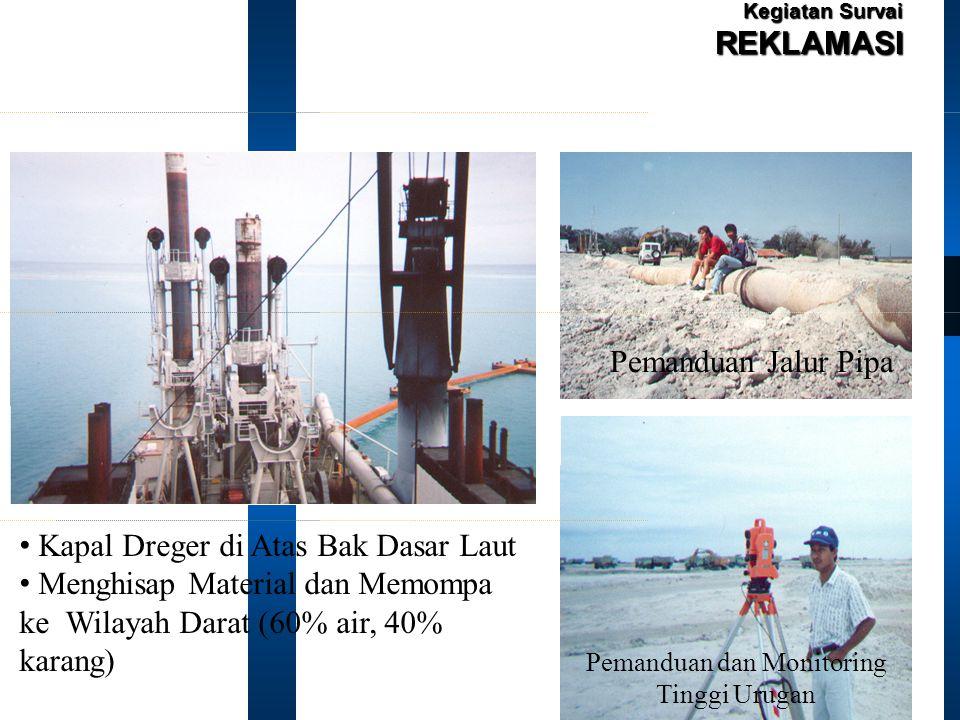 Kegiatan Survai REKLAMASI Kapal Dreger di Atas Bak Dasar Laut Menghisap Material dan Memompa ke Wilayah Darat (60% air, 40% karang) Pemanduan Jalur Pipa Pemanduan dan Monitoring Tinggi Urugan