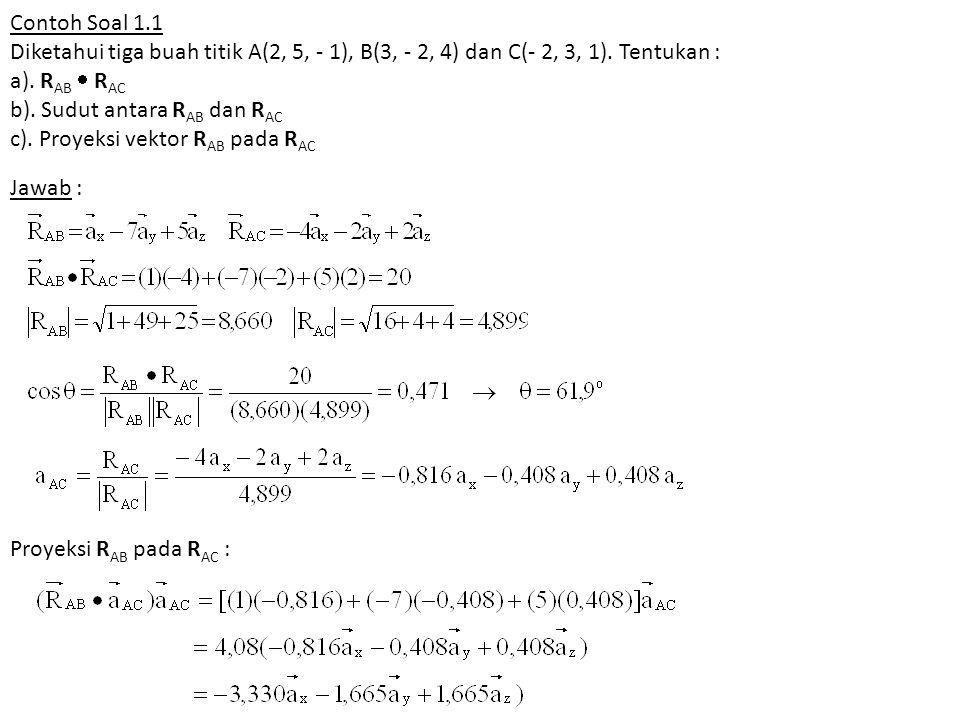 Contoh Soal 1.1 Diketahui tiga buah titik A(2, 5, - 1), B(3, - 2, 4) dan C(- 2, 3, 1). Tentukan : a). R AB  R AC b). Sudut antara R AB dan R AC c). P