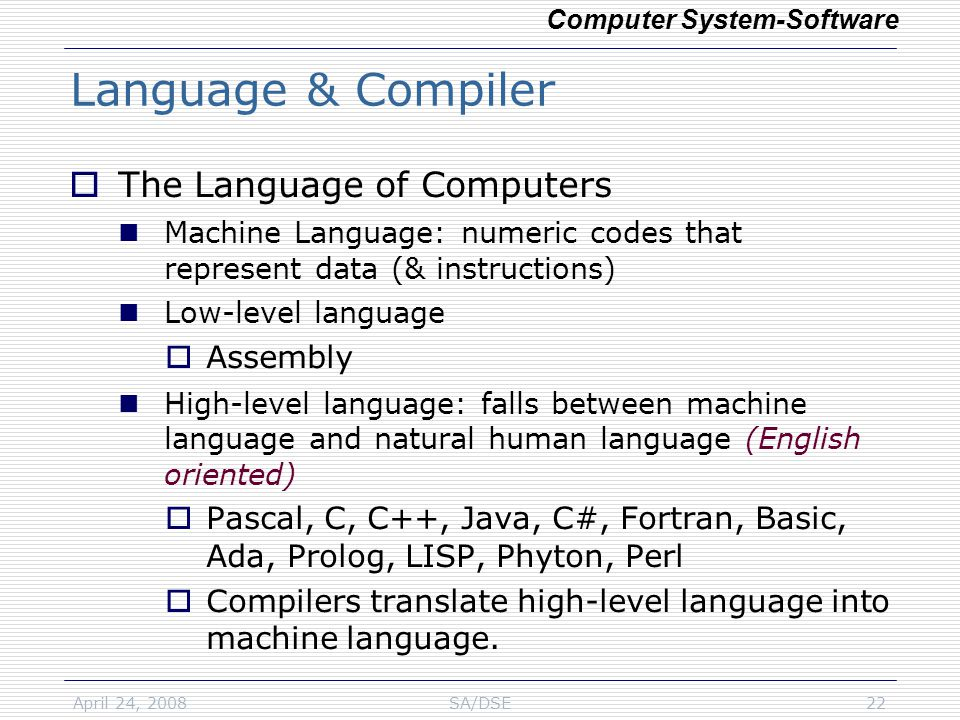 April 24, 2008SA/DSE22 Language & Compiler  The Language of Computers Machine Language: numeric codes that represent data (& instructions) Low-level language  Assembly High-level language: falls between machine language and natural human language (English oriented)  Pascal, C, C++, Java, C#, Fortran, Basic, Ada, Prolog, LISP, Phyton, Perl  Compilers translate high-level language into machine language.