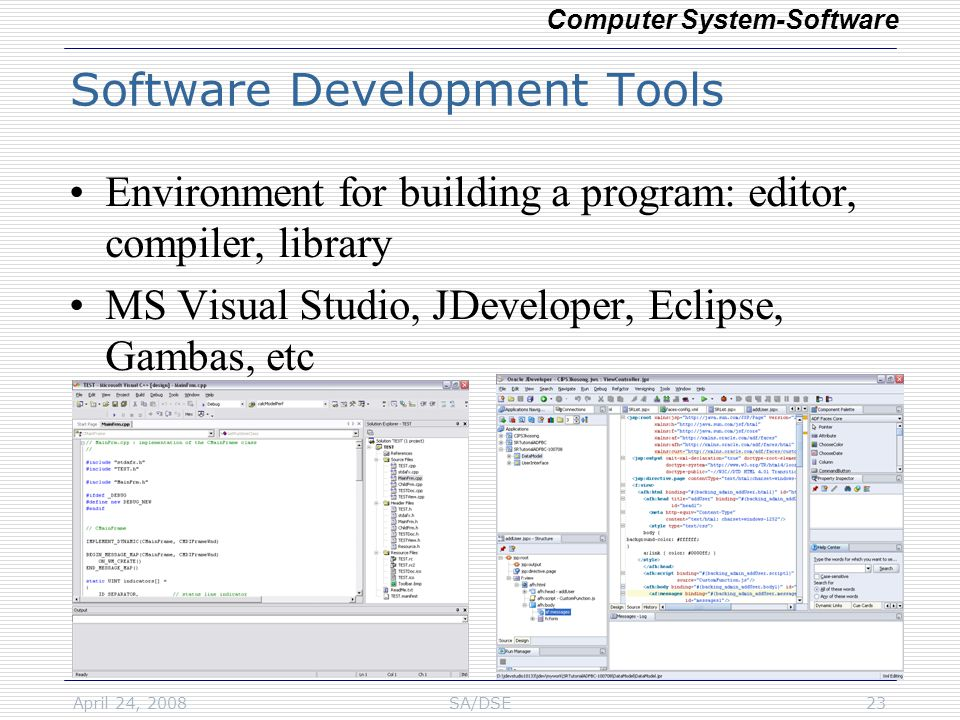 April 24, 2008SA/DSE23 Software Development Tools Environment for building a program: editor, compiler, library MS Visual Studio, JDeveloper, Eclipse, Gambas, etc Computer System-Software