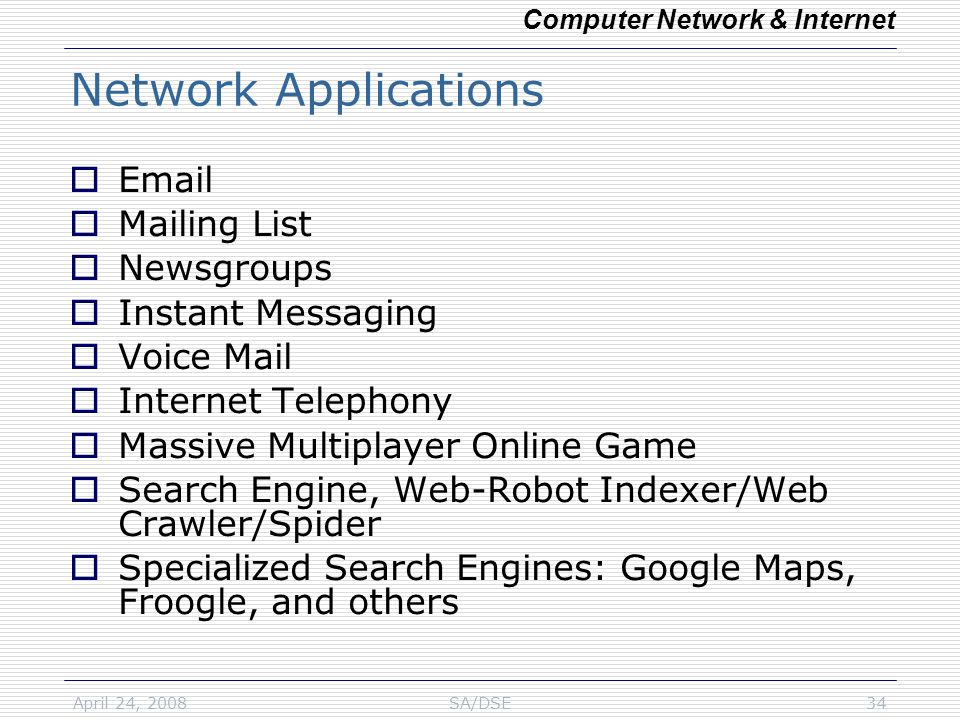 April 24, 2008SA/DSE34 Network Applications  Email  Mailing List  Newsgroups  Instant Messaging  Voice Mail  Internet Telephony  Massive Multiplayer Online Game  Search Engine, Web-Robot Indexer/Web Crawler/Spider  Specialized Search Engines: Google Maps, Froogle, and others Computer Network & Internet