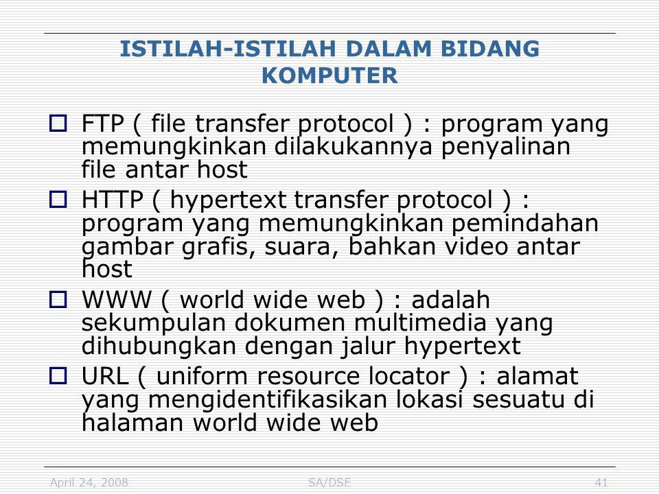 April 24, 2008SA/DSE41 ISTILAH-ISTILAH DALAM BIDANG KOMPUTER  FTP ( file transfer protocol ) : program yang memungkinkan dilakukannya penyalinan file antar host  HTTP ( hypertext transfer protocol ) : program yang memungkinkan pemindahan gambar grafis, suara, bahkan video antar host  WWW ( world wide web ) : adalah sekumpulan dokumen multimedia yang dihubungkan dengan jalur hypertext  URL ( uniform resource locator ) : alamat yang mengidentifikasikan lokasi sesuatu di halaman world wide web