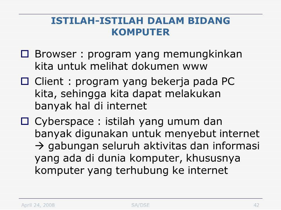 April 24, 2008SA/DSE42 ISTILAH-ISTILAH DALAM BIDANG KOMPUTER  Browser : program yang memungkinkan kita untuk melihat dokumen www  Client : program y
