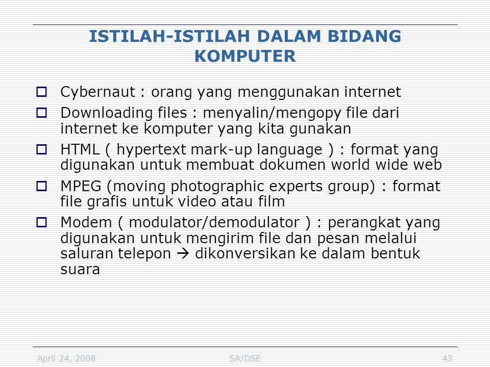 April 24, 2008SA/DSE43 ISTILAH-ISTILAH DALAM BIDANG KOMPUTER  Cybernaut : orang yang menggunakan internet  Downloading files : menyalin/mengopy file