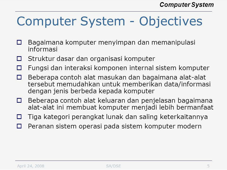 April 24, 2008SA/DSE5 Computer System - Objectives  Bagaimana komputer menyimpan dan memanipulasi informasi  Struktur dasar dan organisasi komputer