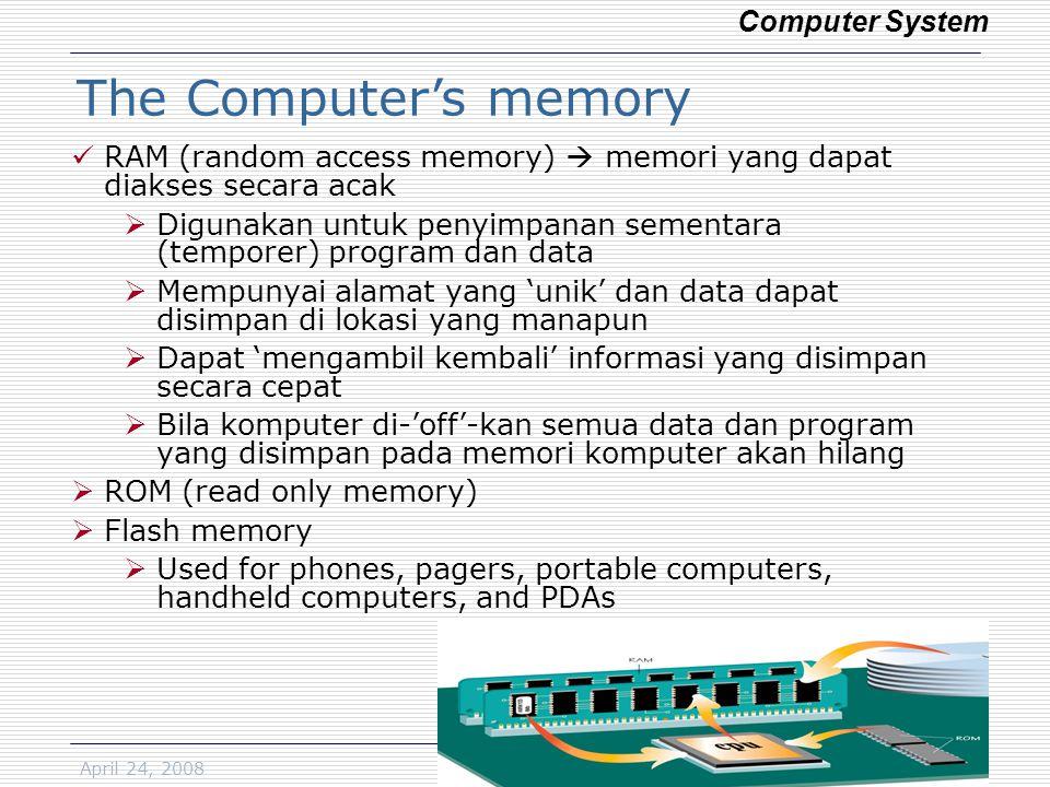 April 24, 2008SA/DSE8 RAM (random access memory)  memori yang dapat diakses secara acak  Digunakan untuk penyimpanan sementara (temporer) program dan data  Mempunyai alamat yang 'unik' dan data dapat disimpan di lokasi yang manapun  Dapat 'mengambil kembali' informasi yang disimpan secara cepat  Bila komputer di-'off'-kan semua data dan program yang disimpan pada memori komputer akan hilang  ROM (read only memory)  Flash memory  Used for phones, pagers, portable computers, handheld computers, and PDAs Computer System The Computer's memory