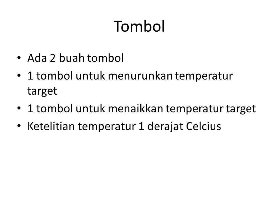 Tombol Ada 2 buah tombol 1 tombol untuk menurunkan temperatur target 1 tombol untuk menaikkan temperatur target Ketelitian temperatur 1 derajat Celcius