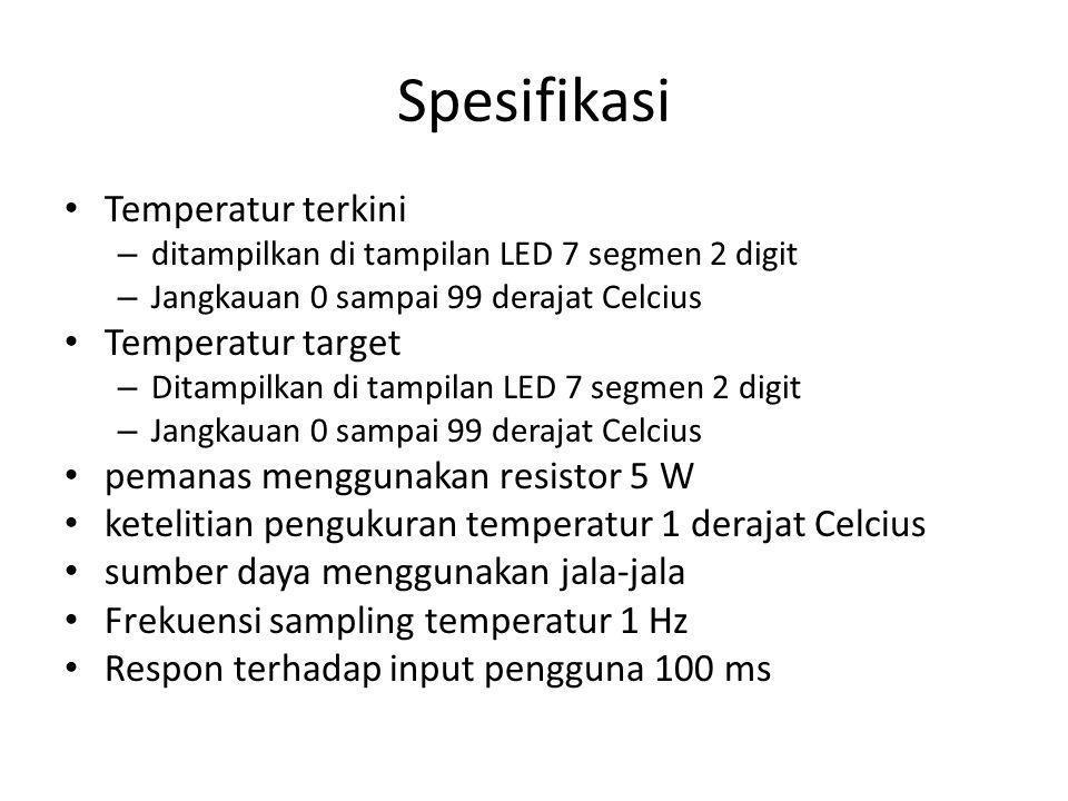 Spesifikasi Temperatur terkini – ditampilkan di tampilan LED 7 segmen 2 digit – Jangkauan 0 sampai 99 derajat Celcius Temperatur target – Ditampilkan di tampilan LED 7 segmen 2 digit – Jangkauan 0 sampai 99 derajat Celcius pemanas menggunakan resistor 5 W ketelitian pengukuran temperatur 1 derajat Celcius sumber daya menggunakan jala-jala Frekuensi sampling temperatur 1 Hz Respon terhadap input pengguna 100 ms