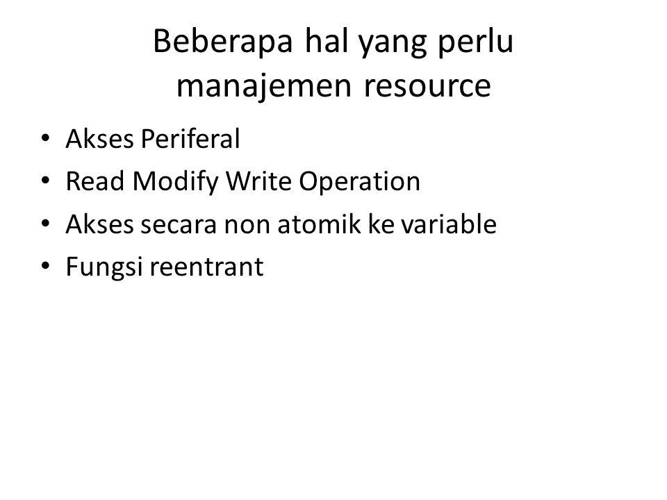 Beberapa hal yang perlu manajemen resource Akses Periferal Read Modify Write Operation Akses secara non atomik ke variable Fungsi reentrant
