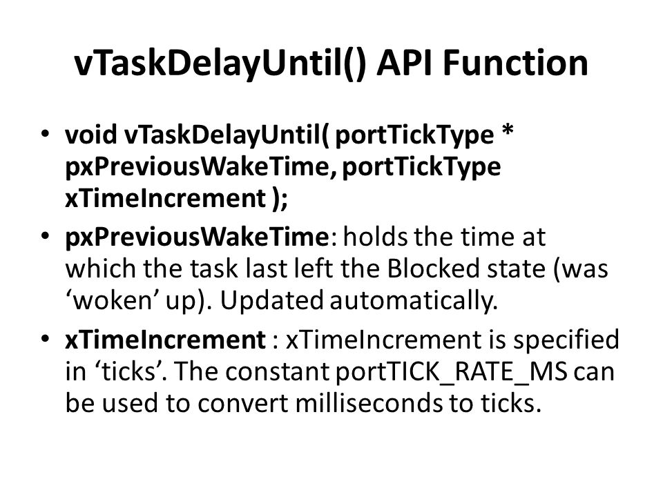vTaskDelayUntil() API Function void vTaskDelayUntil( portTickType * pxPreviousWakeTime, portTickType xTimeIncrement ); pxPreviousWakeTime: holds the time at which the task last left the Blocked state (was 'woken' up).