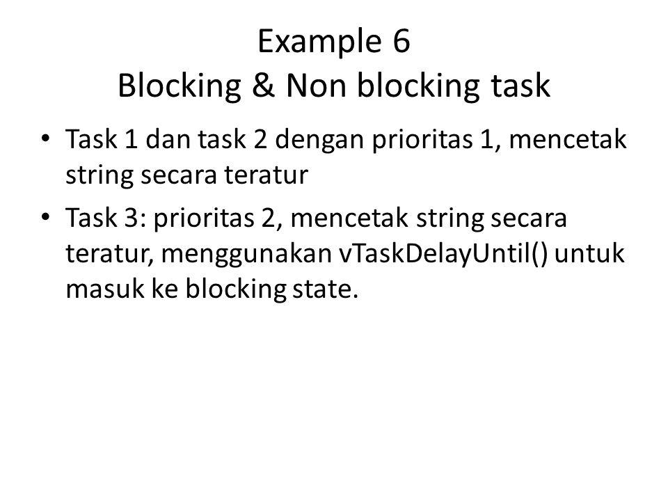 Example 6 Blocking & Non blocking task Task 1 dan task 2 dengan prioritas 1, mencetak string secara teratur Task 3: prioritas 2, mencetak string secar