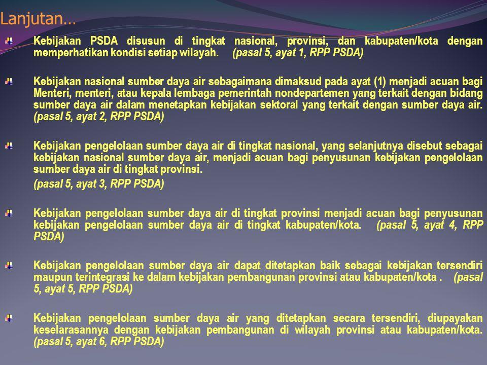 Lanjutan… Kebijakan PSDA disusun di tingkat nasional, provinsi, dan kabupaten/kota dengan memperhatikan kondisi setiap wilayah. (pasal 5, ayat 1, RPP