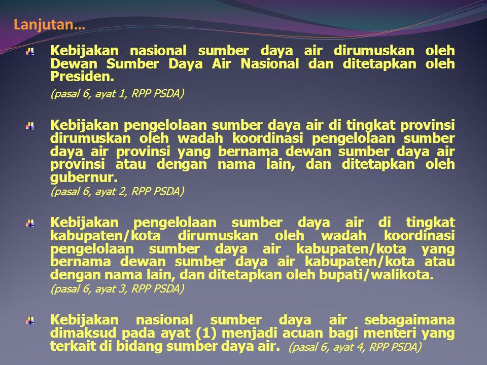 Lanjutan… Kebijakan nasional sumber daya air dirumuskan oleh Dewan Sumber Daya Air Nasional dan ditetapkan oleh Presiden. (pasal 6, ayat 1, RPP PSDA)