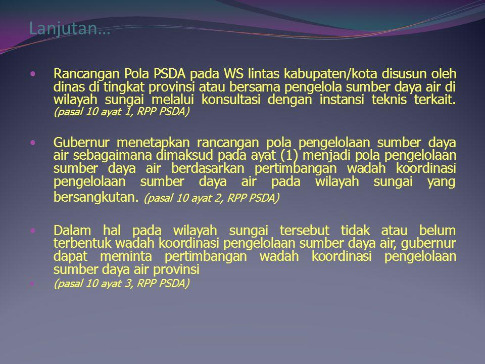 Lanjutan… Rancangan Pola PSDA pada WS lintas kabupaten/kota disusun oleh dinas di tingkat provinsi atau bersama pengelola sumber daya air di wilayah s