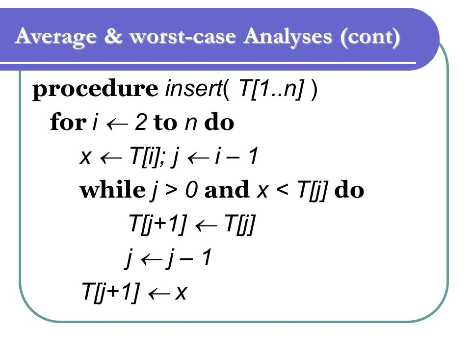 Average & worst-case Analyses (cont) procedure insert( T[1..n] ) for i  2 to n do x  T[i]; j  i – 1 while j > 0 and x < T[j] do T[j+1]  T[j] j  j – 1 T[j+1]  x