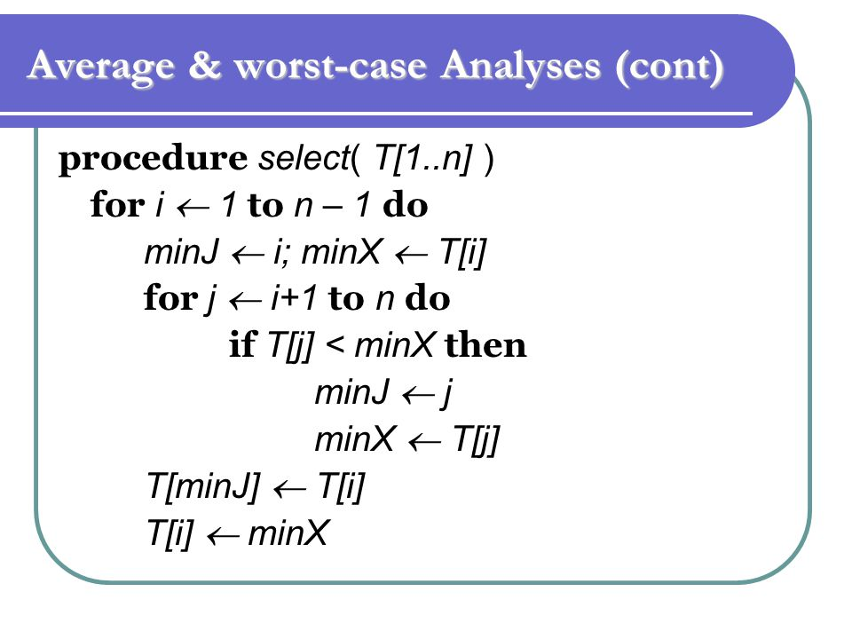 Average & worst-case Analyses (cont) procedure select( T[1..n] ) for i  1 to n – 1 do minJ  i; minX  T[i] for j  i+1 to n do if T[j] < minX then minJ  j minX  T[j] T[minJ]  T[i] T[i]  minX