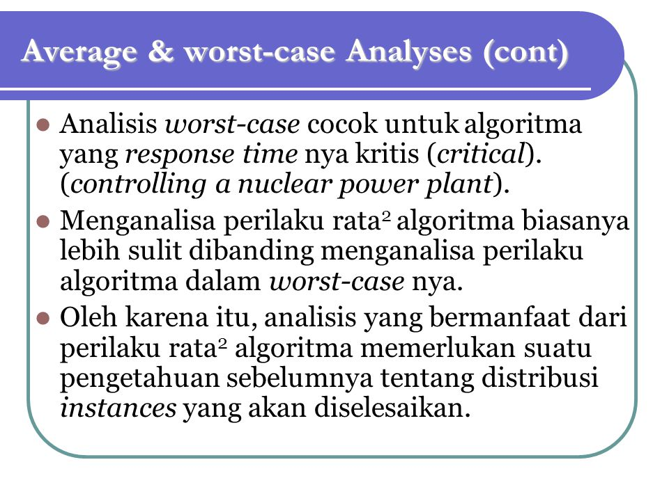 Average & worst-case Analyses (cont) Analisis worst-case cocok untuk algoritma yang response time nya kritis (critical). (controlling a nuclear power