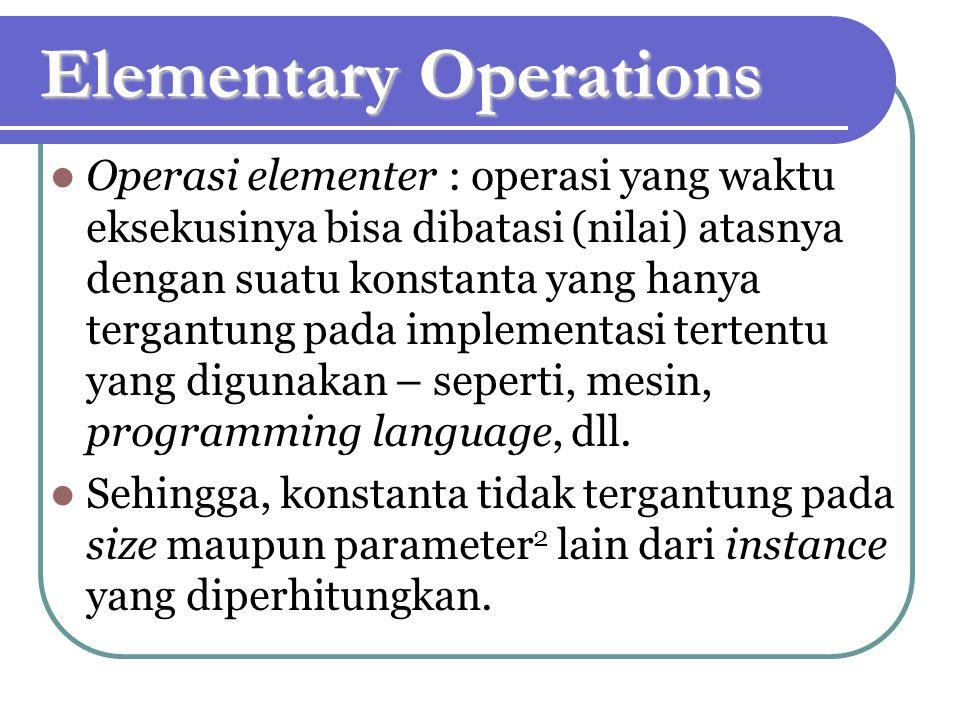 Elementary Operations Operasi elementer : operasi yang waktu eksekusinya bisa dibatasi (nilai) atasnya dengan suatu konstanta yang hanya tergantung pada implementasi tertentu yang digunakan – seperti, mesin, programming language, dll.