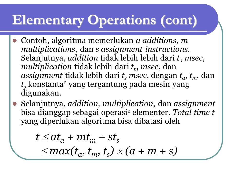 Elementary Operations (cont) Contoh, algoritma memerlukan a additions, m multiplications, dan s assignment instructions.