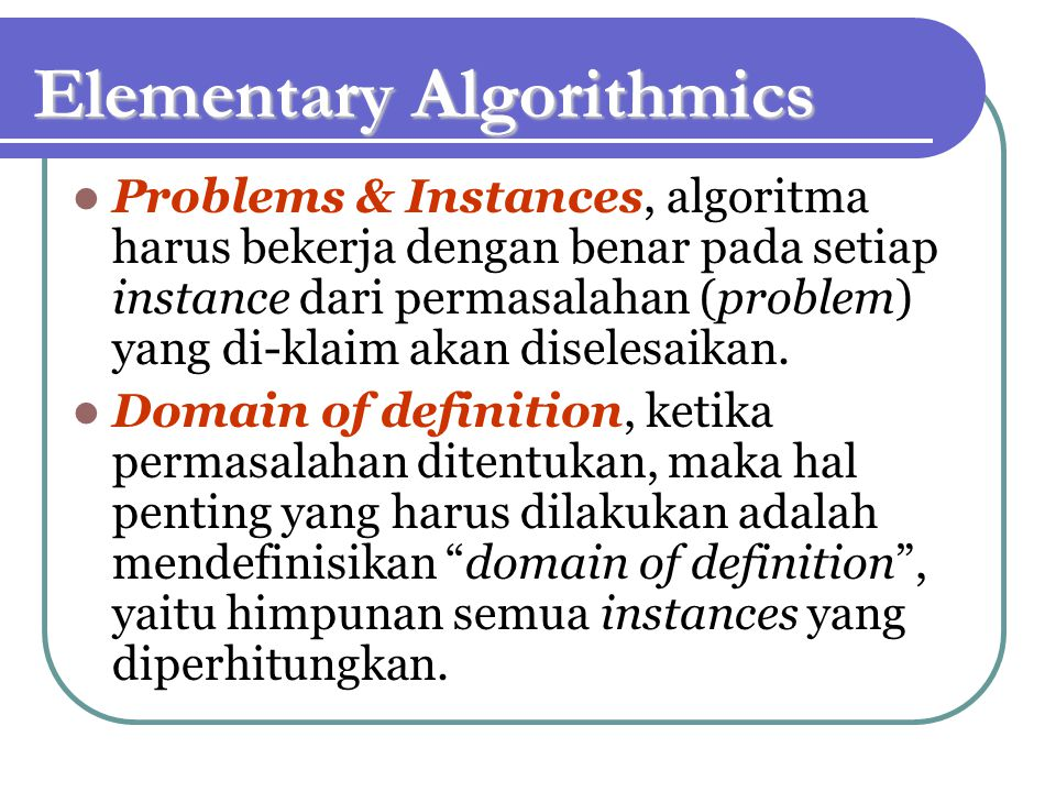 Elementary Algorithmics Problems & Instances, algoritma harus bekerja dengan benar pada setiap instance dari permasalahan (problem) yang di-klaim akan