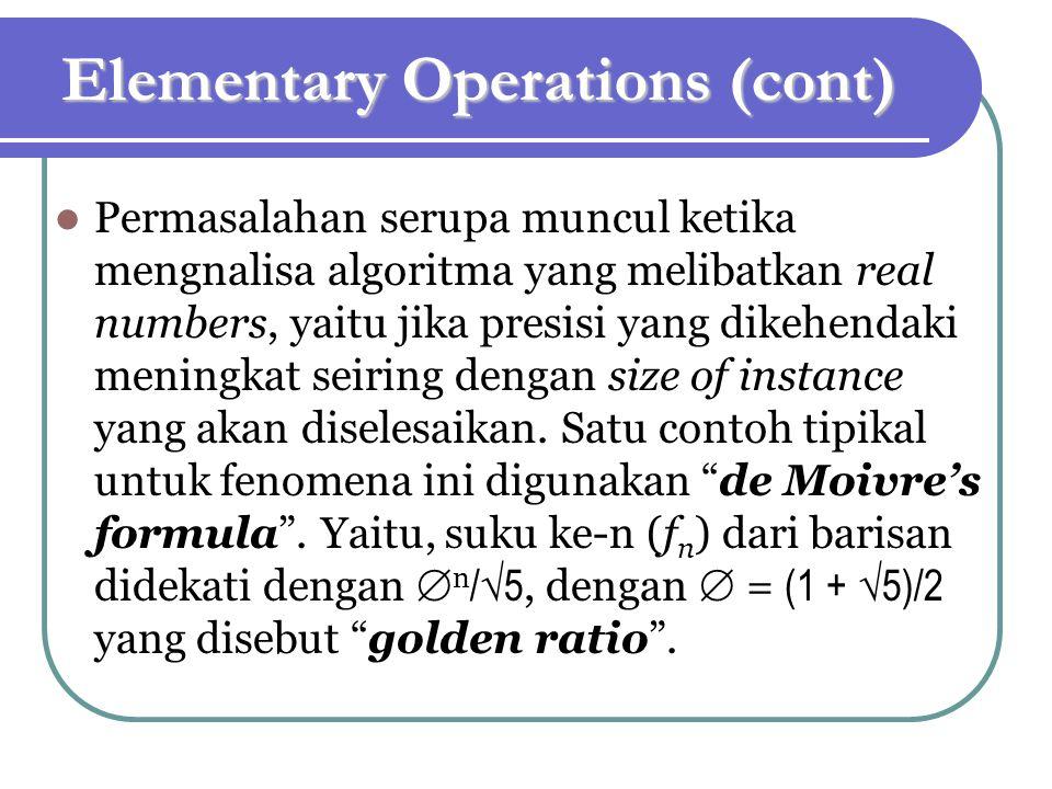 Elementary Operations (cont) Permasalahan serupa muncul ketika mengnalisa algoritma yang melibatkan real numbers, yaitu jika presisi yang dikehendaki meningkat seiring dengan size of instance yang akan diselesaikan.