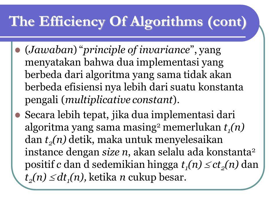 The Efficiency Of Algorithms (cont) (Jawaban) principle of invariance , yang menyatakan bahwa dua implementasi yang berbeda dari algoritma yang sama tidak akan berbeda efisiensi nya lebih dari suatu konstanta pengali (multiplicative constant).