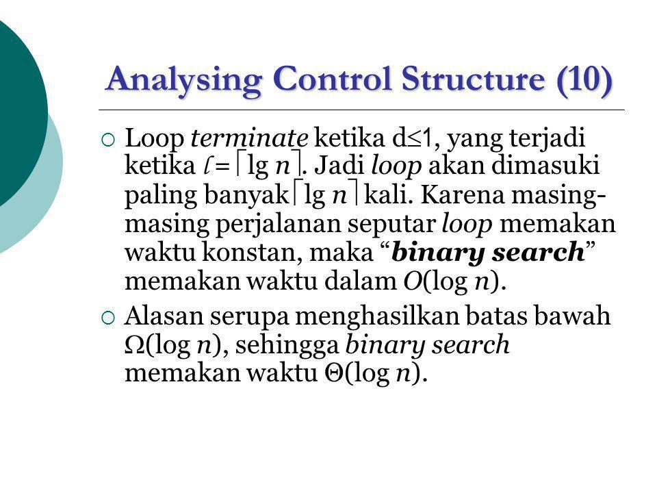 Analysing Control Structure (10)  Loop terminate ketika d  1, yang terjadi ketika l =  lg n . Jadi loop akan dimasuki paling banyak  lg n  kali.