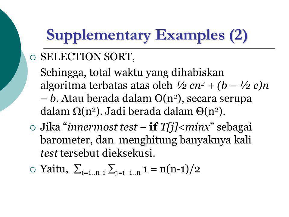 Supplementary Examples (2)  SELECTION SORT, Sehingga, total waktu yang dihabiskan algoritma terbatas atas oleh ½ cn 2 + (b – ½ c)n – b.