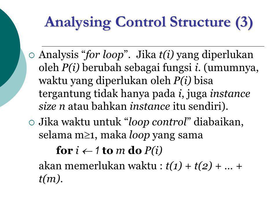 Analysing Control Structure (4)  Perhatikan algoritma function FibIter(n) i  1; j  0 for k  1 to n do j  i+j i  j-i return j  Instruksi di dalam loop membutuhkan waktu konstan, misal terbatas atas oleh suatu konstan c.