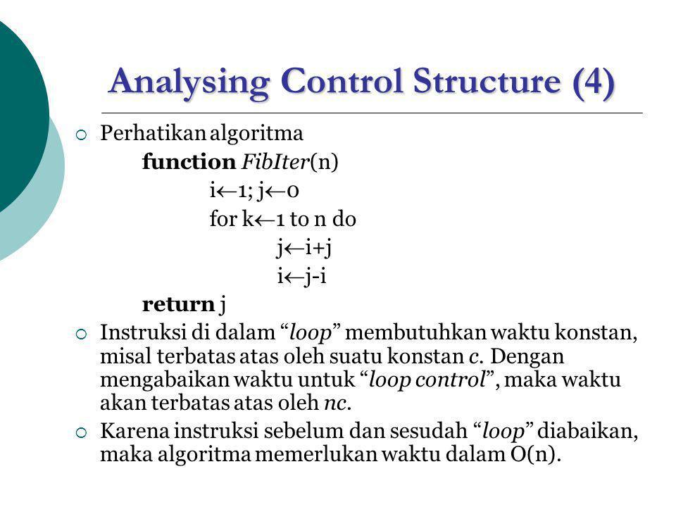 Analysing Control Structure (4)  Perhatikan algoritma function FibIter(n) i  1; j  0 for k  1 to n do j  i+j i  j-i return j  Instruksi di dala