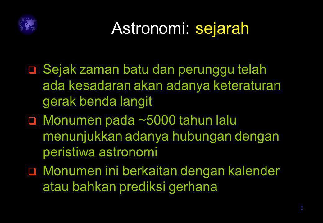 8 Astronomi: sejarah  Sejak zaman batu dan perunggu telah ada kesadaran akan adanya keteraturan gerak benda langit  Monumen pada ~5000 tahun lalu me